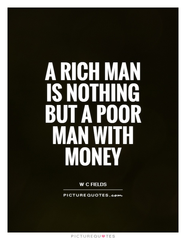 A rich man is nothing but a poor man with money Picture Quote #1