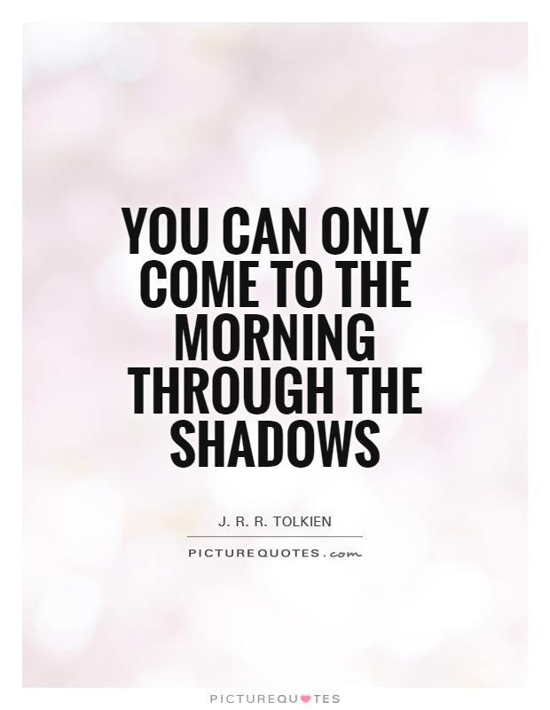 You can only come to the morning through the shadows Picture Quote #1
