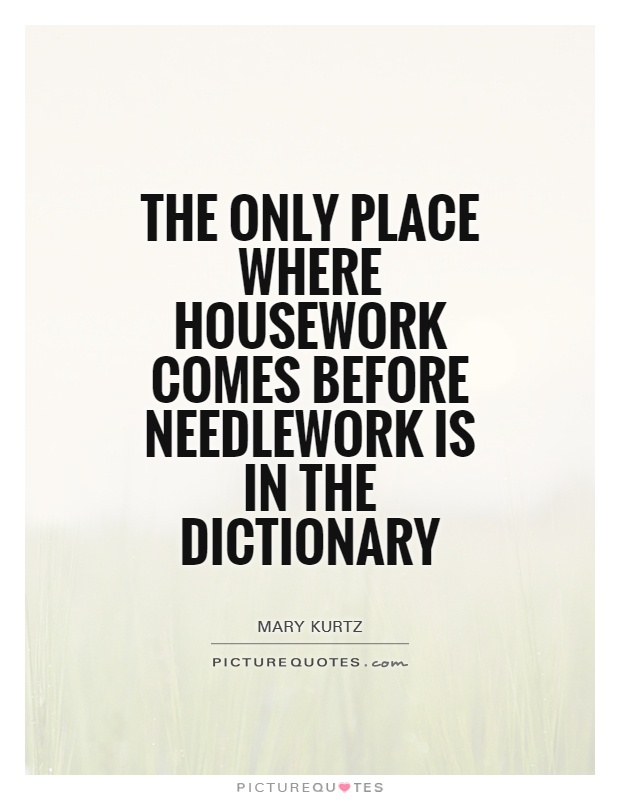 The only place where housework comes before needlework is in the dictionary Picture Quote #1