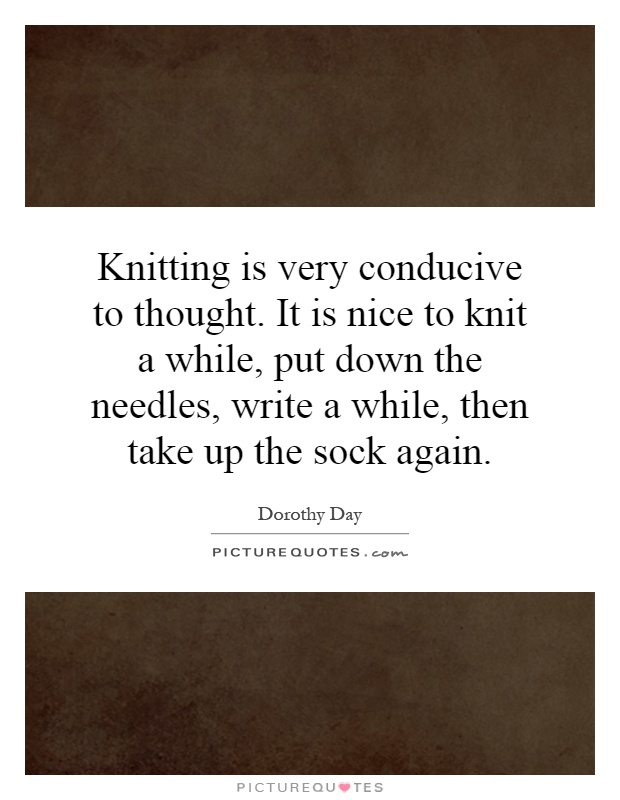 Knitting is very conducive to thought. It is nice to knit a while, put down the needles, write a while, then take up the sock again Picture Quote #1