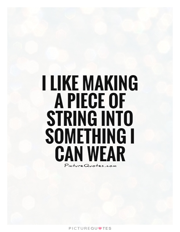 I like making a piece of string into something I can wear Picture Quote #1