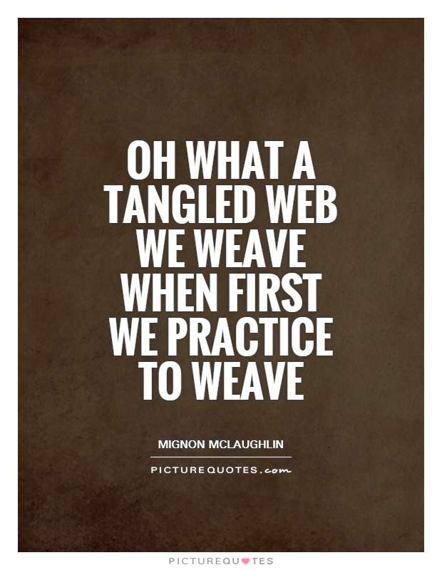 Oh what a tangled web we weave when first we practice to weave Picture Quote #1