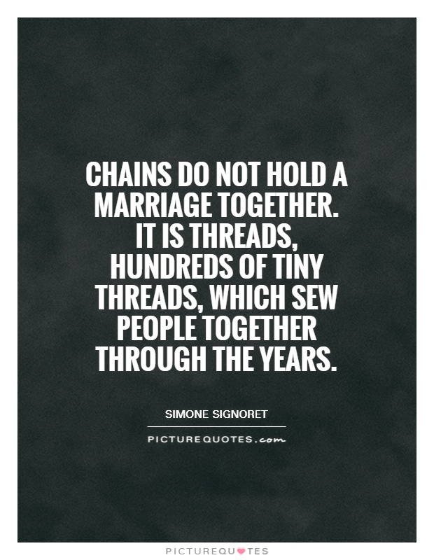Chains do not hold a marriage together. It is threads, hundreds of tiny threads, which sew people together through the years Picture Quote #1