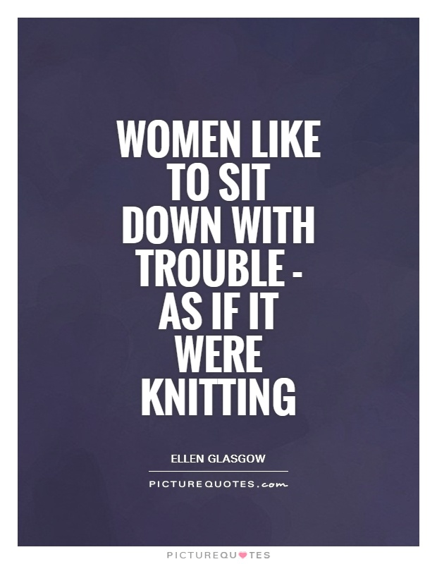 Women like to sit down with trouble - as if it were knitting Picture Quote #1