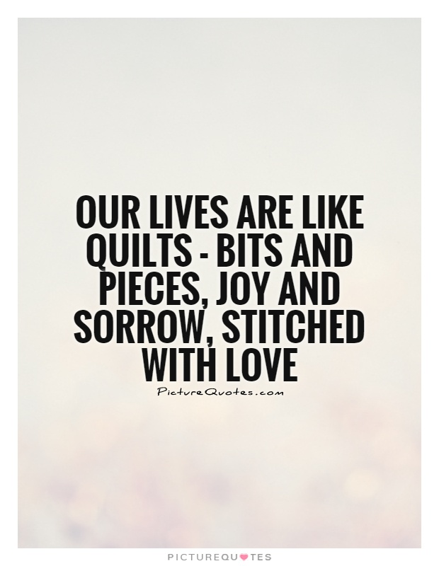 Our lives are like quilts - bits and pieces, joy and sorrow, stitched with love Picture Quote #1