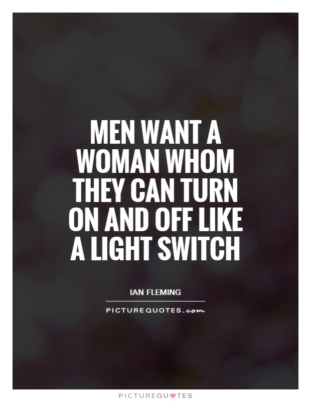 Men want a woman whom they can turn on and off like a light switch Picture Quote #1