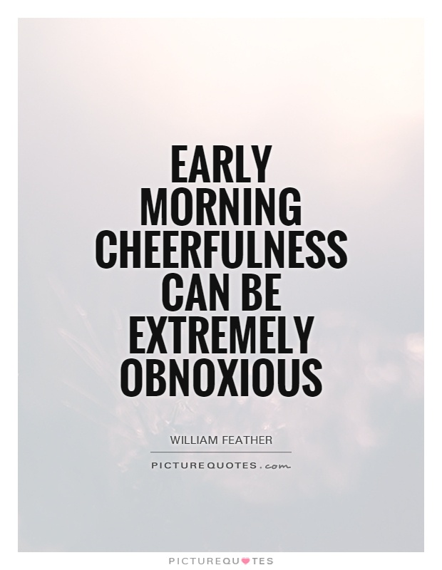 Early morning cheerfulness can be extremely obnoxious Picture Quote #1