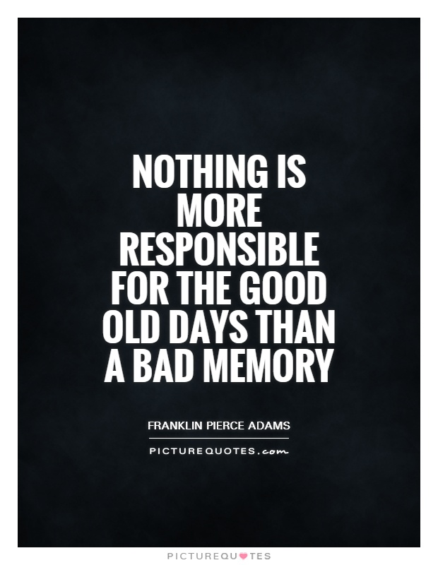 Nothing is more responsible for the good old days than a bad memory Picture Quote #1