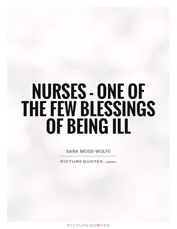Nurses - one of the few blessings of being ill Picture Quote #1