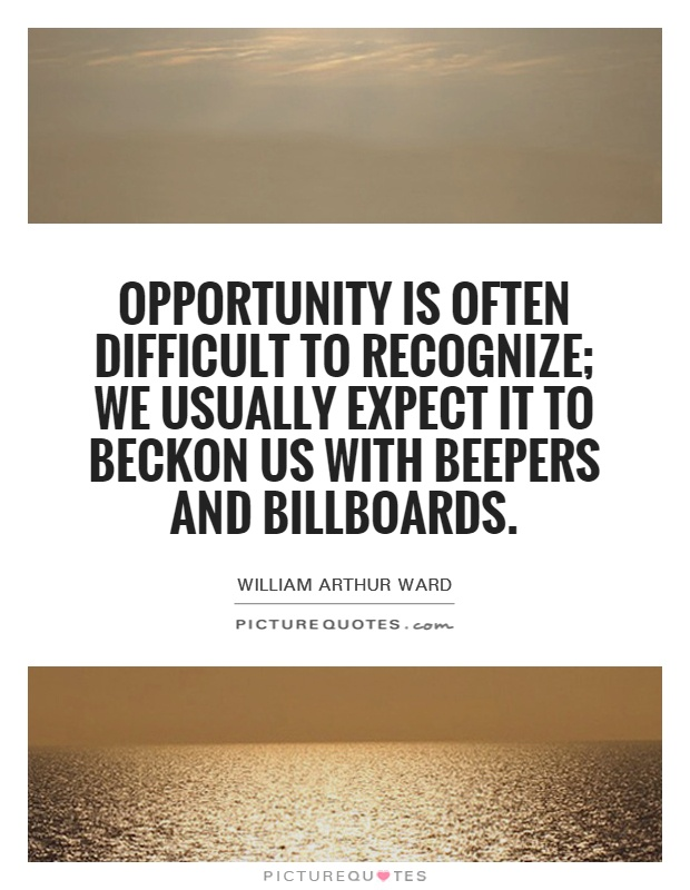 Opportunity is often difficult to recognize; we usually expect it to beckon us with beepers and billboards Picture Quote #1