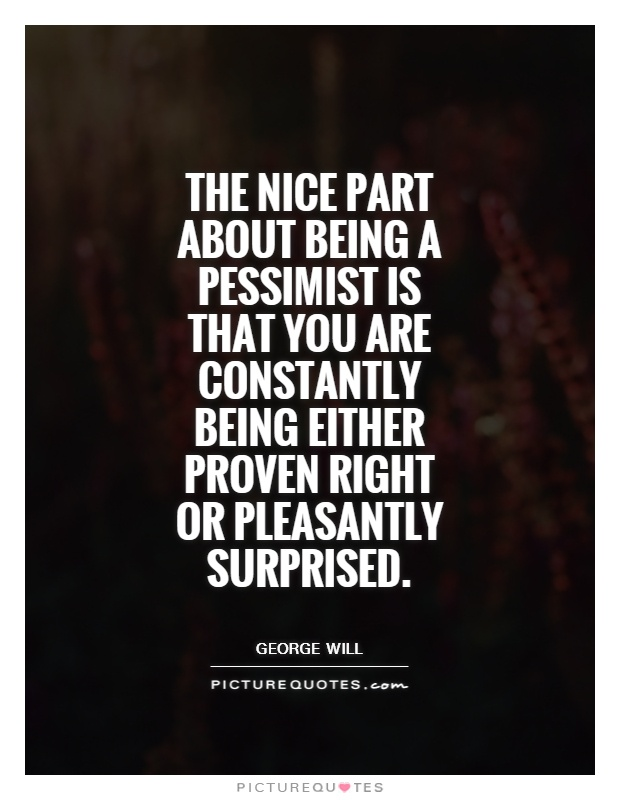 The nice part about being a pessimist is that you are constantly being either proven right or pleasantly surprised Picture Quote #1