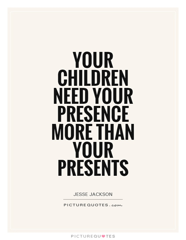 Your children need your presence more than your presents Picture Quote #1