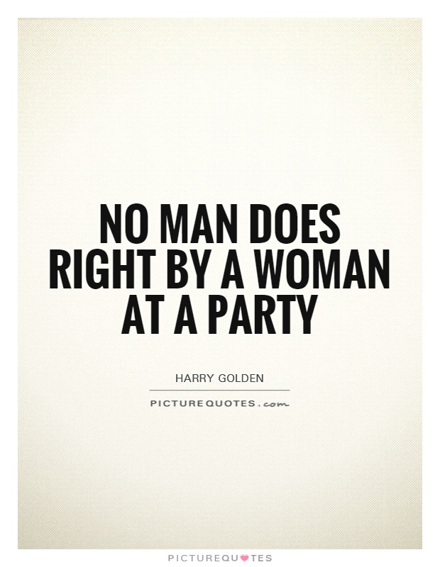 No man does right by a woman at a party Picture Quote #1