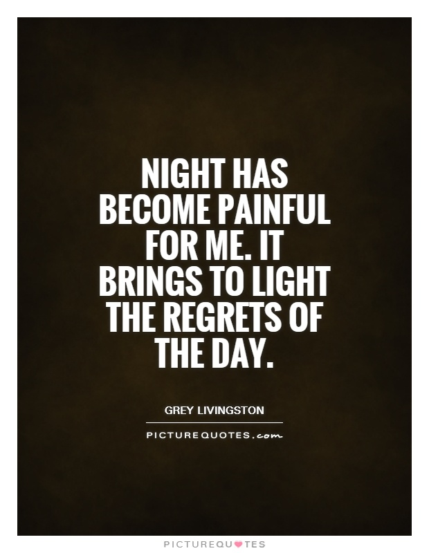 Night has become painful for me. It brings to light the regrets of the day Picture Quote #1