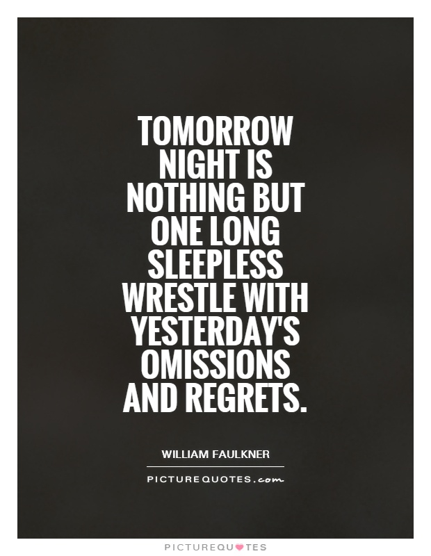 Tomorrow night is nothing but one long sleepless wrestle with yesterday's omissions and regrets Picture Quote #1