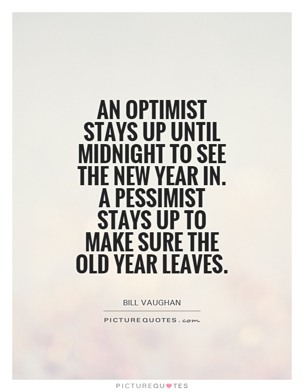 An optimist stays up until midnight to see the new year in. A pessimist stays up to make sure the old year leaves Picture Quote #1