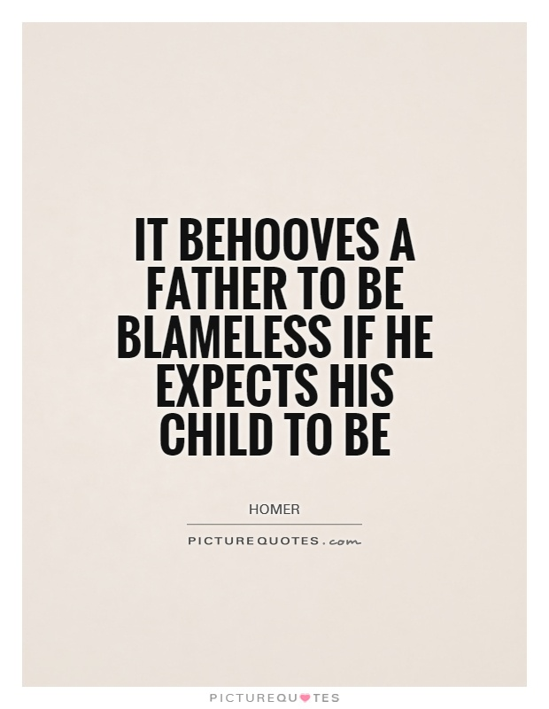 It behooves a father to be blameless if he expects his child to be Picture Quote #1