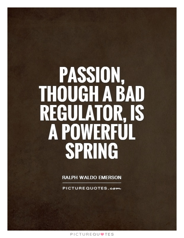 Passion, though a bad regulator, is a powerful spring Picture Quote #1