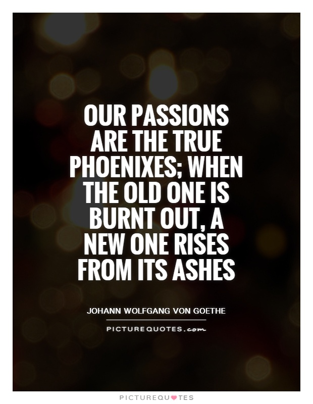 Our passions are the true phoenixes; when the old one is burnt out, a new one rises from its ashes Picture Quote #1