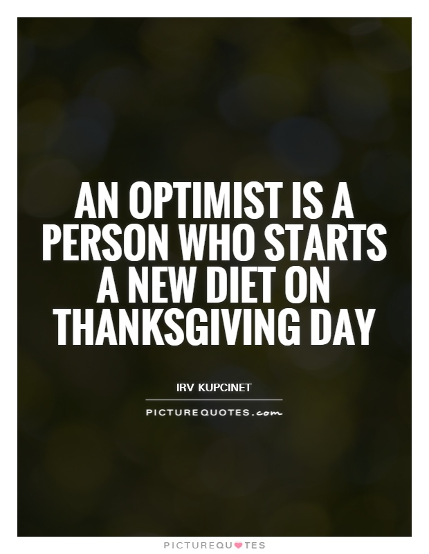 An optimist is a person who starts a new diet on Thanksgiving Day Picture Quote #1