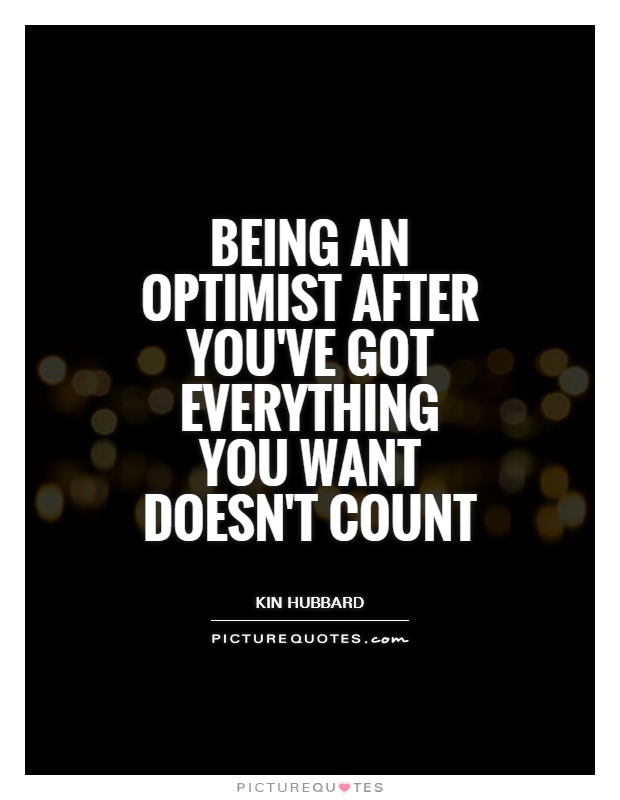 Being an optimist after you've got everything you want doesn't count Picture Quote #1