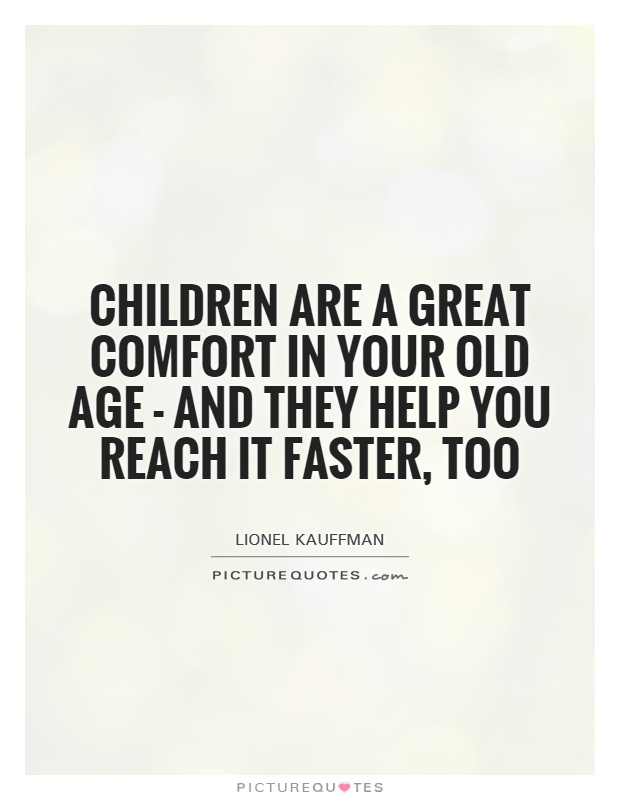 Children are a great comfort in your old age - and they help you reach it faster, too Picture Quote #1