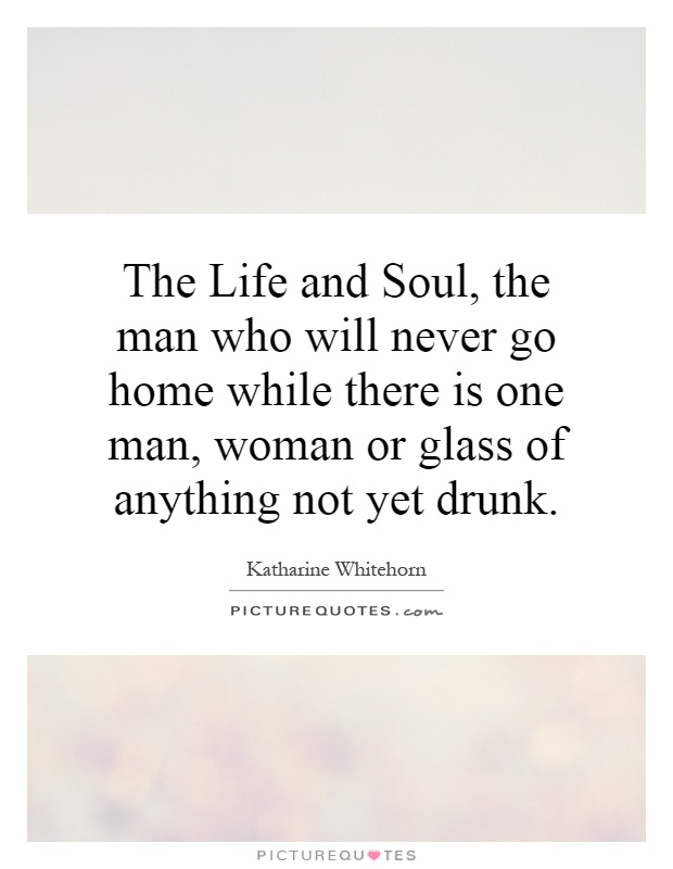 The Life and Soul, the man who will never go home while there is one man, woman or glass of anything not yet drunk Picture Quote #1