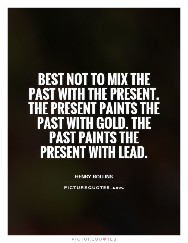 Best not to mix the past with the present. The present paints the past with gold. The past paints the present with lead Picture Quote #1