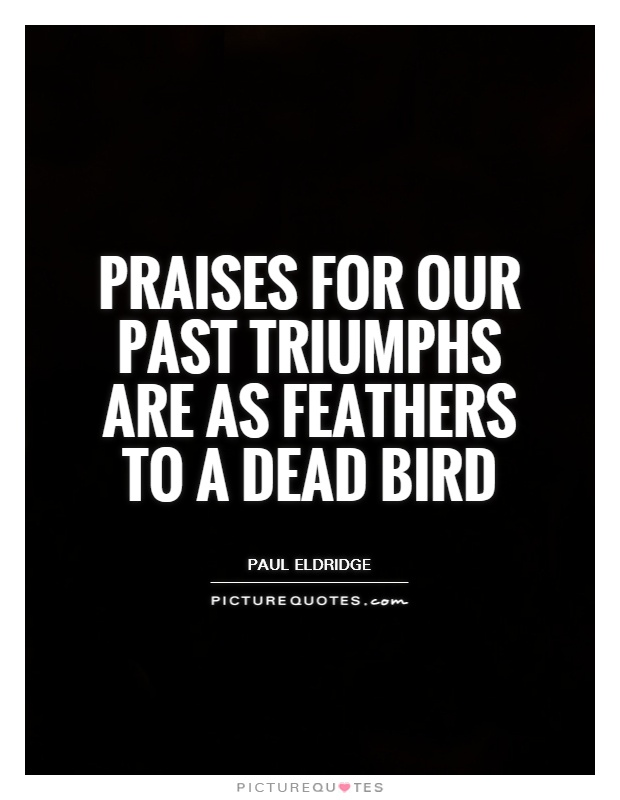 Praises for our past triumphs are as feathers to a dead bird Picture Quote #1