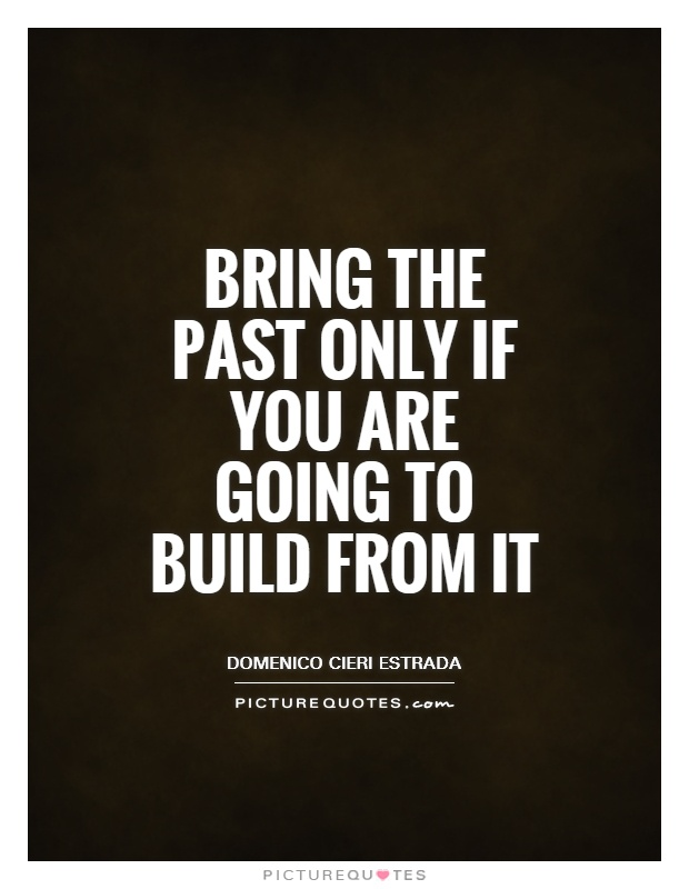 Bring the past only if you are going to build from it Picture Quote #1