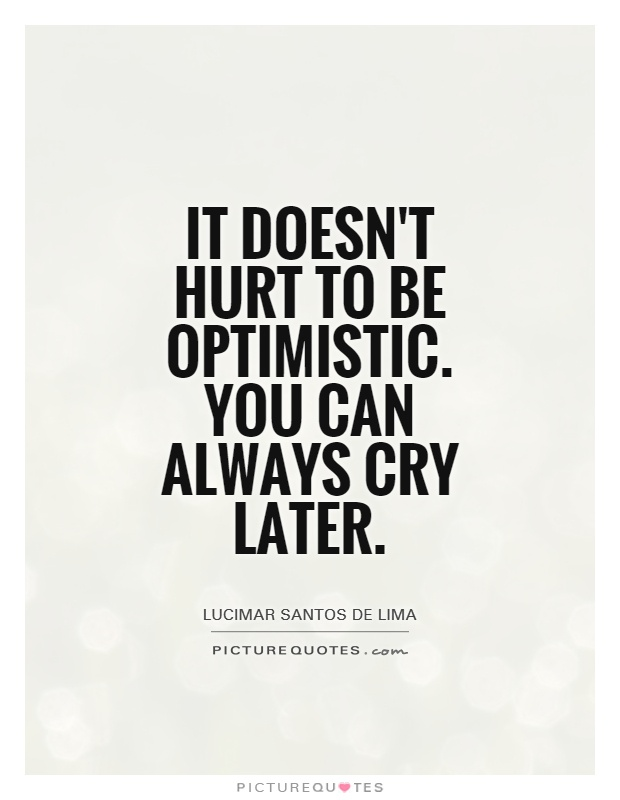 It doesn't hurt to be optimistic. You can always cry later Picture Quote #1