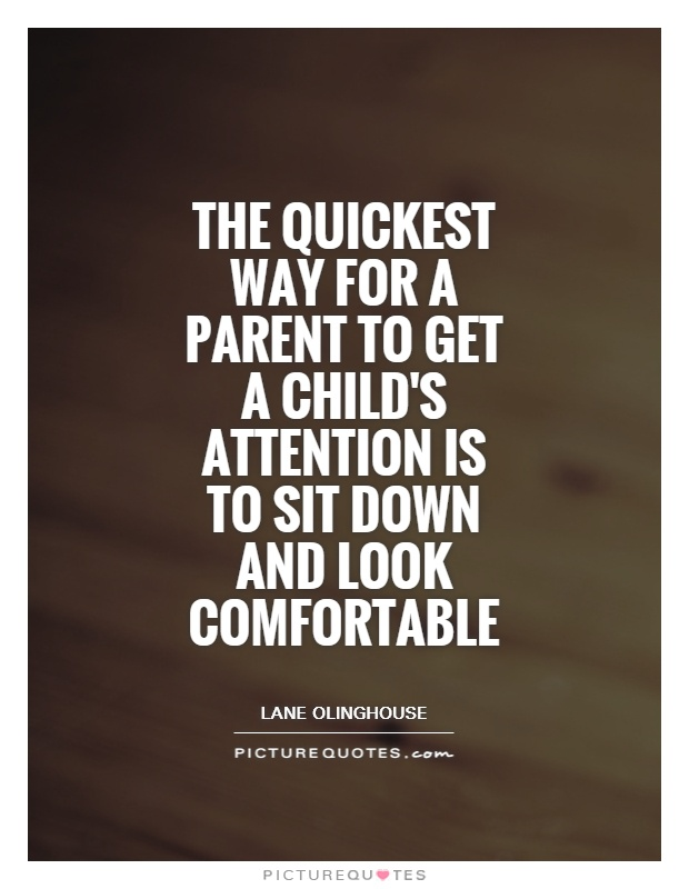 The quickest way for a parent to get a child's attention is to sit down and look comfortable Picture Quote #1