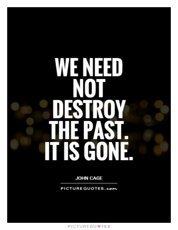 We need not destroy the past. It is gone Picture Quote #1
