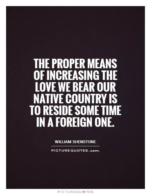 The proper means of increasing the love we bear our native country is to reside some time in a foreign one Picture Quote #1
