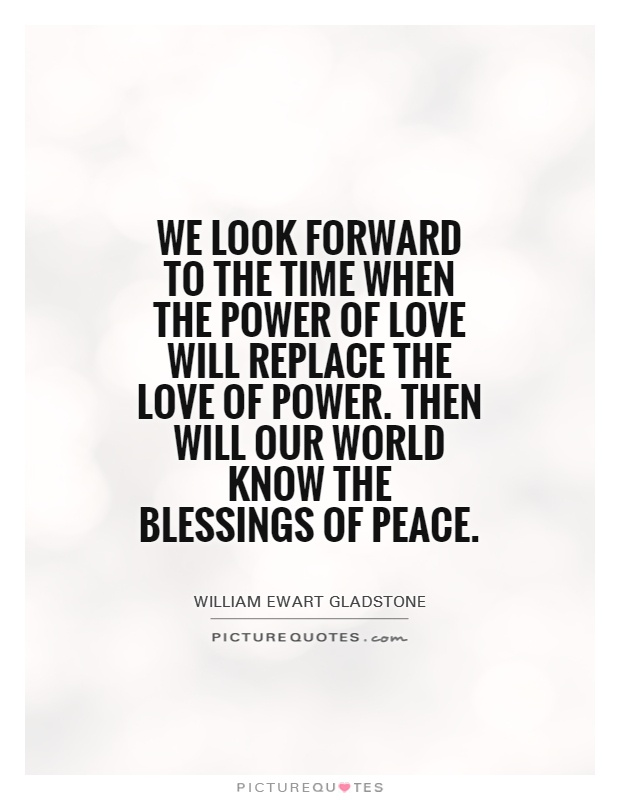 We look forward to the time when the Power of Love will replace the Love of Power. Then will our world know the blessings of peace Picture Quote #1
