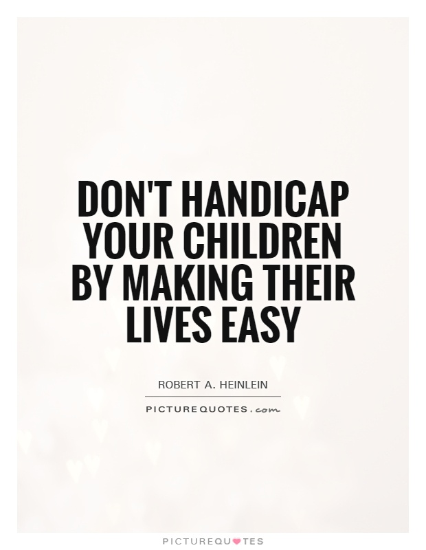 Don't handicap your children by making their lives easy Picture Quote #1