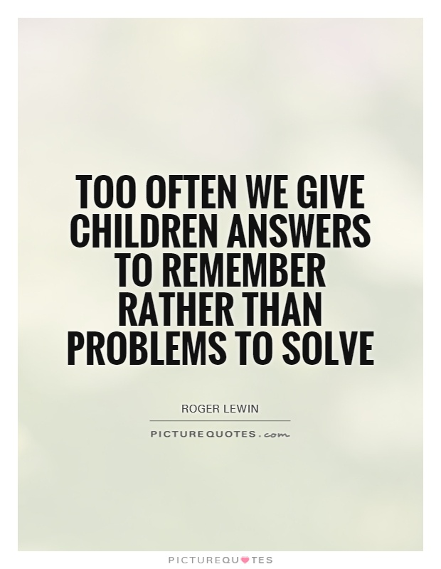 Too often we give children answers to remember rather than problems to solve Picture Quote #1