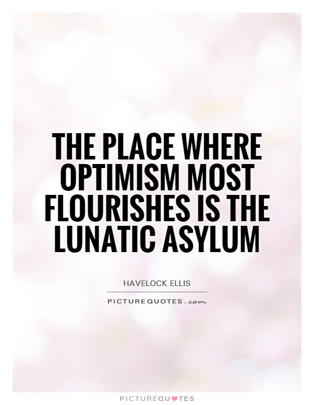 The place where optimism most flourishes is the lunatic asylum Picture Quote #1