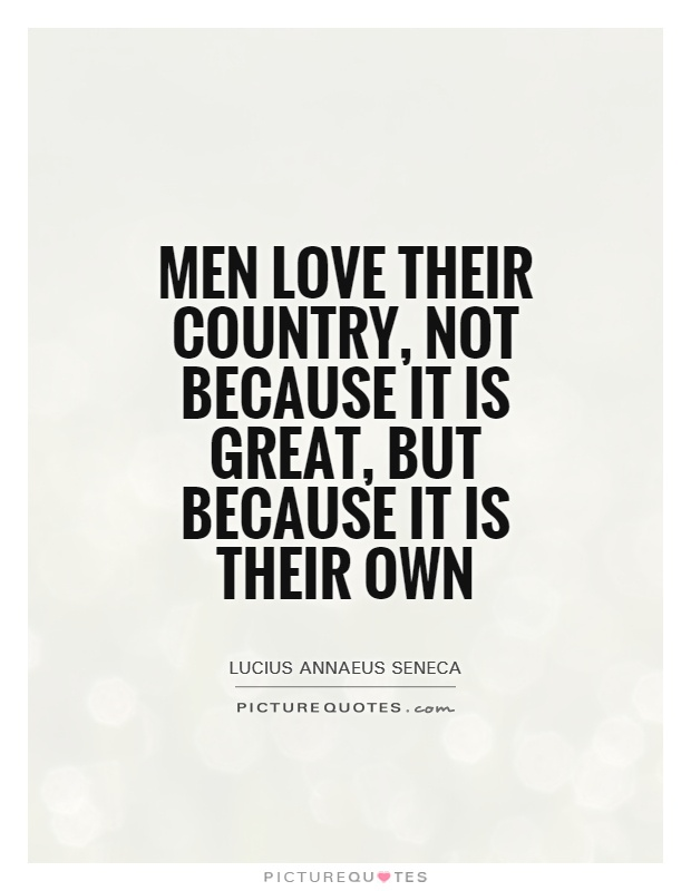 Men love their country, not because it is great, but because it is their own Picture Quote #1