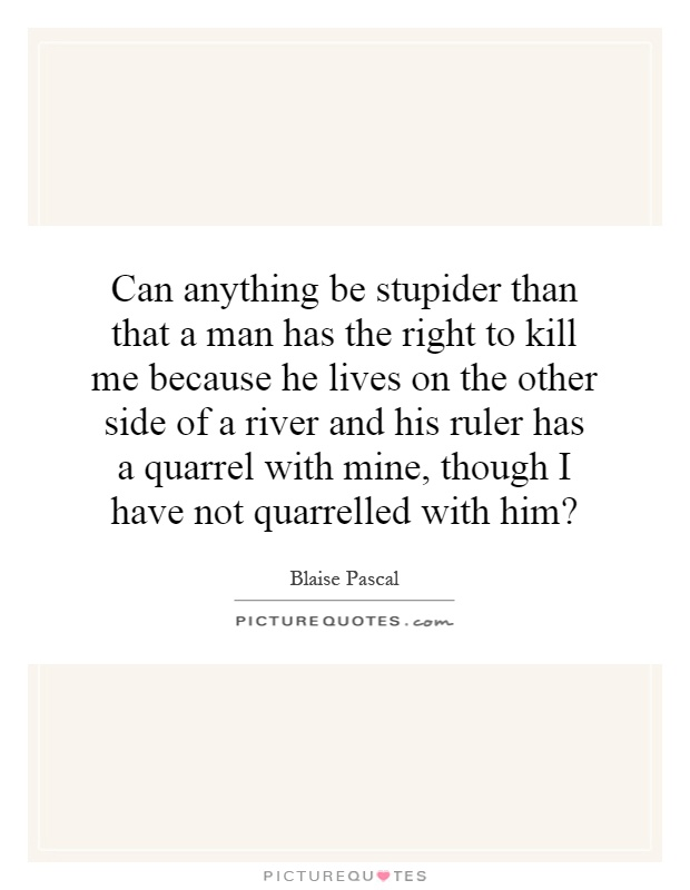 Can anything be stupider than that a man has the right to kill me because he lives on the other side of a river and his ruler has a quarrel with mine, though I have not quarrelled with him? Picture Quote #1