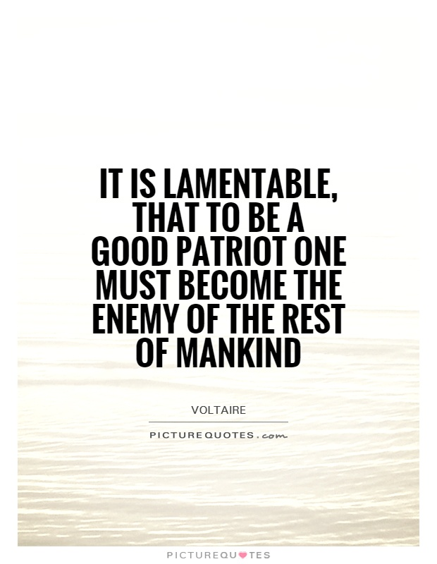 It is lamentable, that to be a good patriot one must become the enemy of the rest of mankind Picture Quote #1