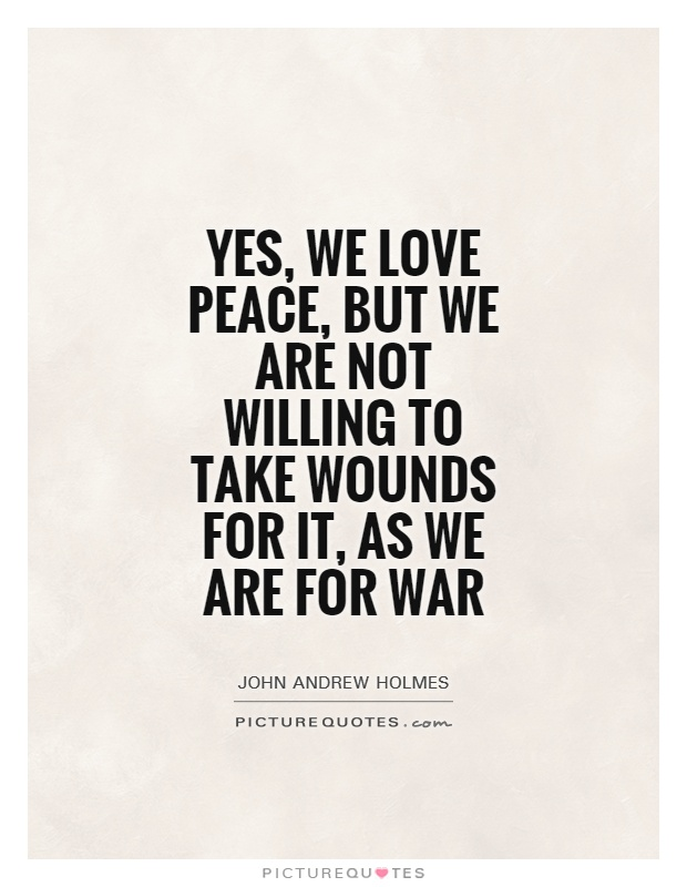 john andrew holmes quotes sayings quotations  yes we love peace but we are not willing to take wounds for it