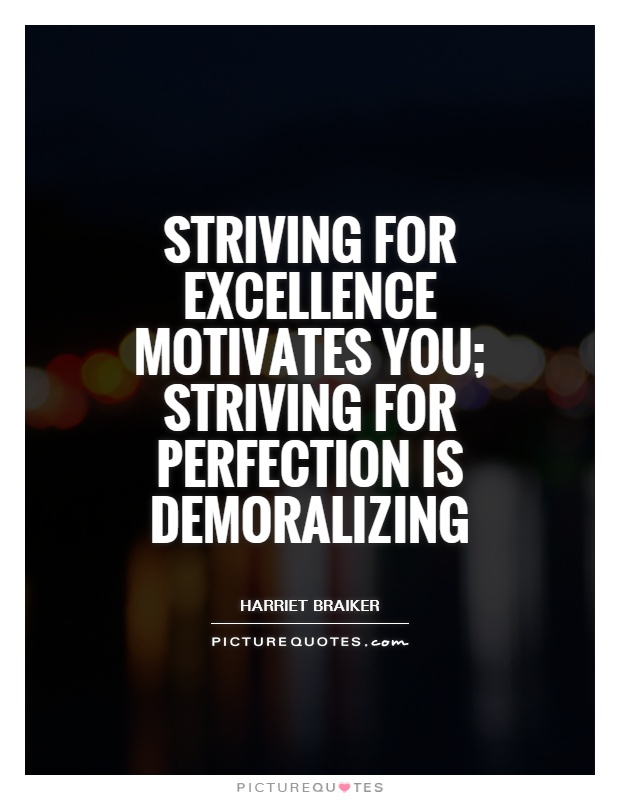 strive for excellence not for perfection If you're striving for perfection, your days are going to end in frustration and defeat you are not going to get there the thing i found out when striving for excellence is that done is better than perfect.