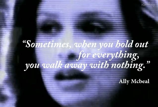 Sometimes... when you hold out for everything, you walk away with nothing Picture Quote #1
