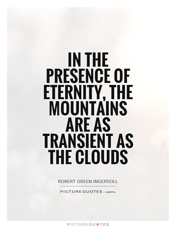 In the presence of eternity, the mountains are as transient as the clouds Picture Quote #1