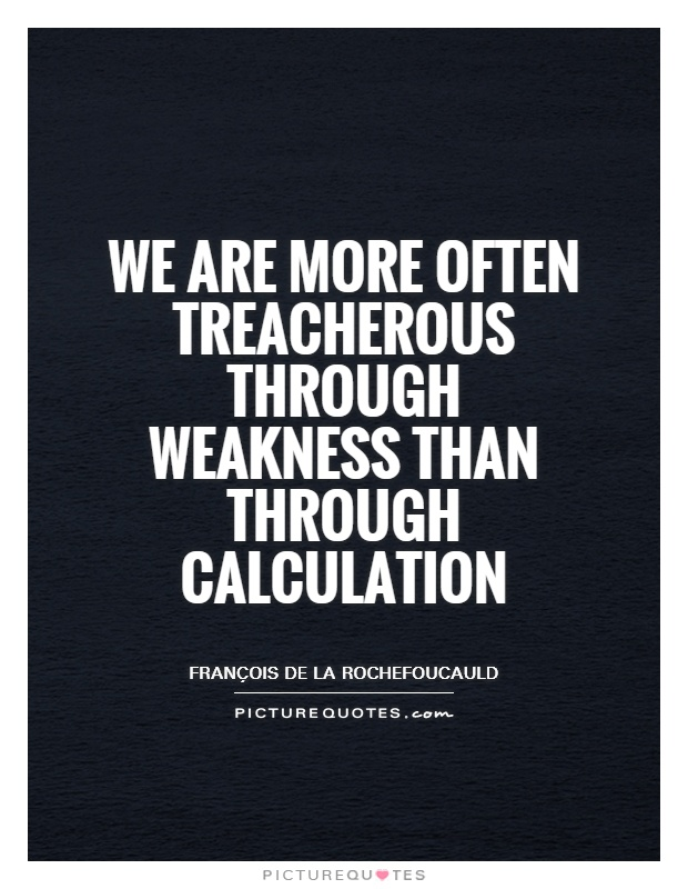 We are more often treacherous through weakness than through calculation Picture Quote #1