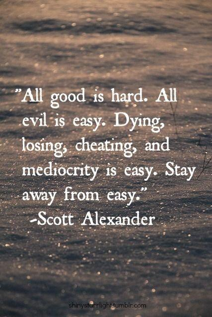 All good is hard. All evil is easy. Dying, losing, cheating, and mediocrity are easy. Stay away from easy Picture Quote #1