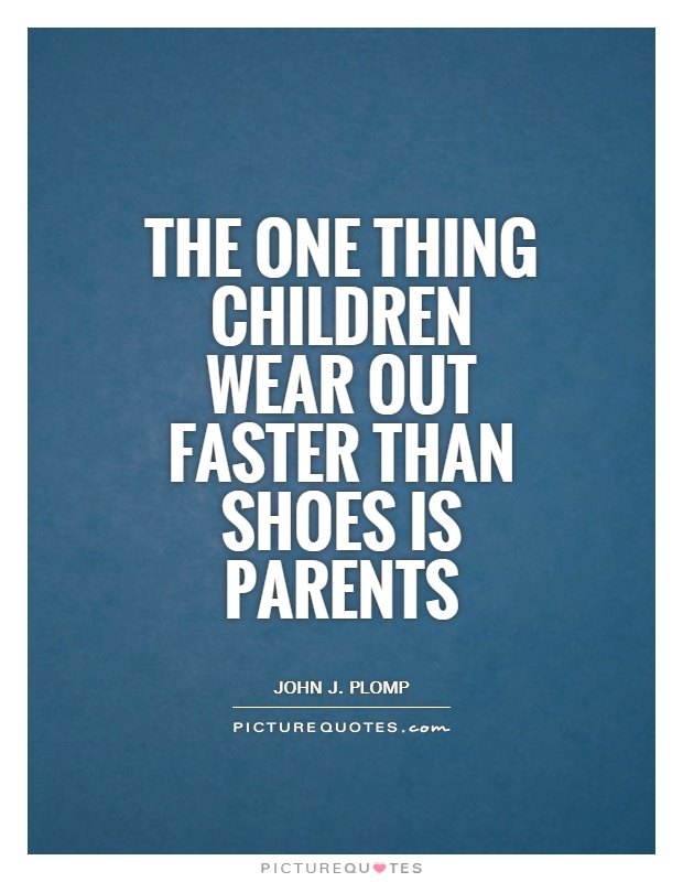 The one thing children wear out faster than shoes is parents Picture Quote #1