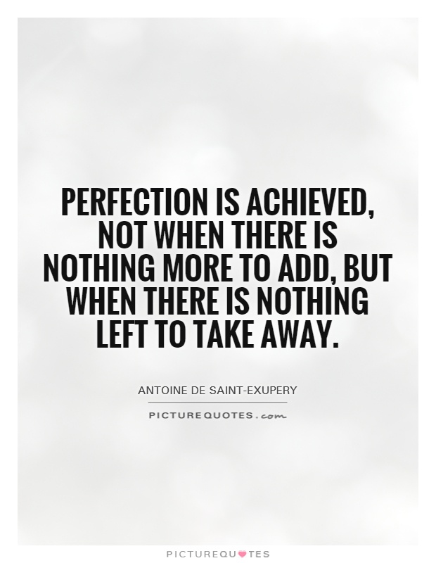 Perfection is achieved, not when there is nothing more to add, but when there is nothing left to take away Picture Quote #1