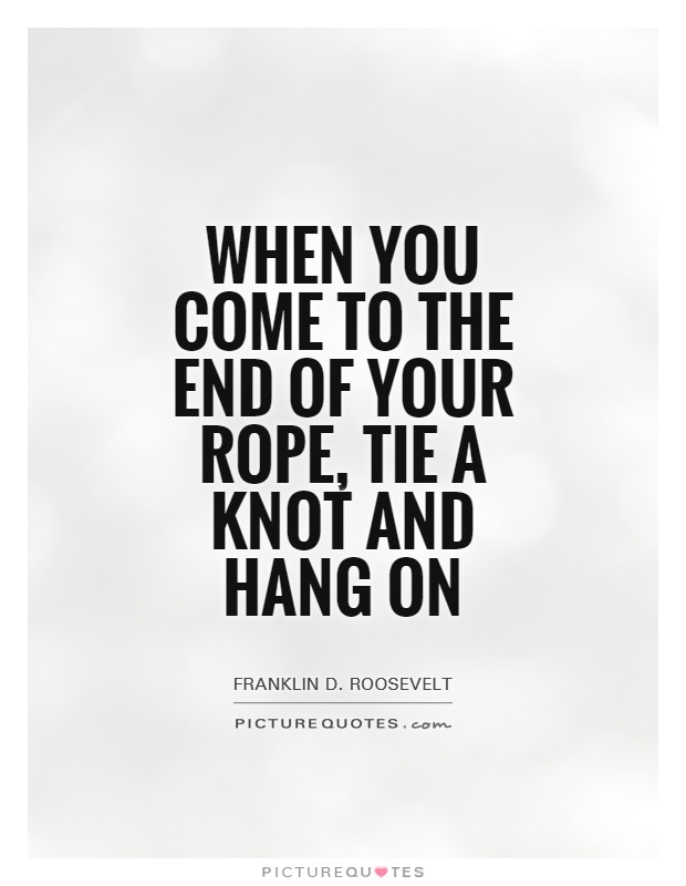 When you come to the end of your rope, tie a knot and hang on Picture Quote #1